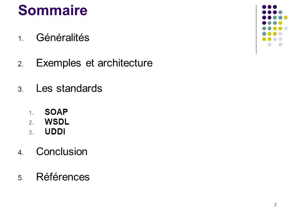 2 Sommaire 1. Généralités 2. Exemples et architecture 3. Les standards 1. SOAP 2. WSDL 3. UDDI 4. Conclusion 5. Références