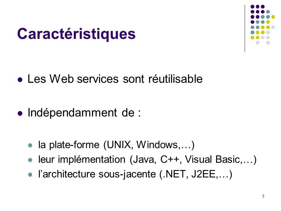 5 Caractéristiques Les Web services sont réutilisable Indépendamment de : la plate-forme (UNIX, Windows,…) leur implémentation (Java, C++, Visual Basi