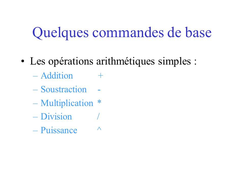 Quelques commandes de base Les opérations arithmétiques simples : –Addition + –Soustraction - –Multiplication * –Division / –Puissance ^