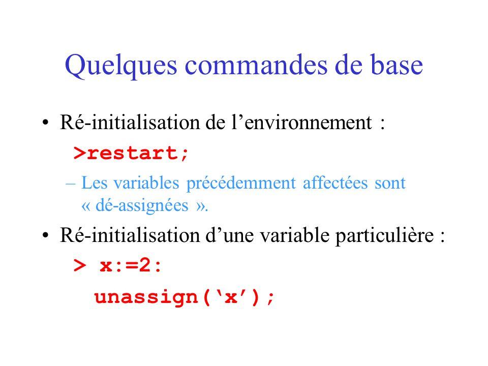 Quelques commandes de base Ré-initialisation de lenvironnement : >restart; –Les variables précédemment affectées sont « dé-assignées ». Ré-initialisat