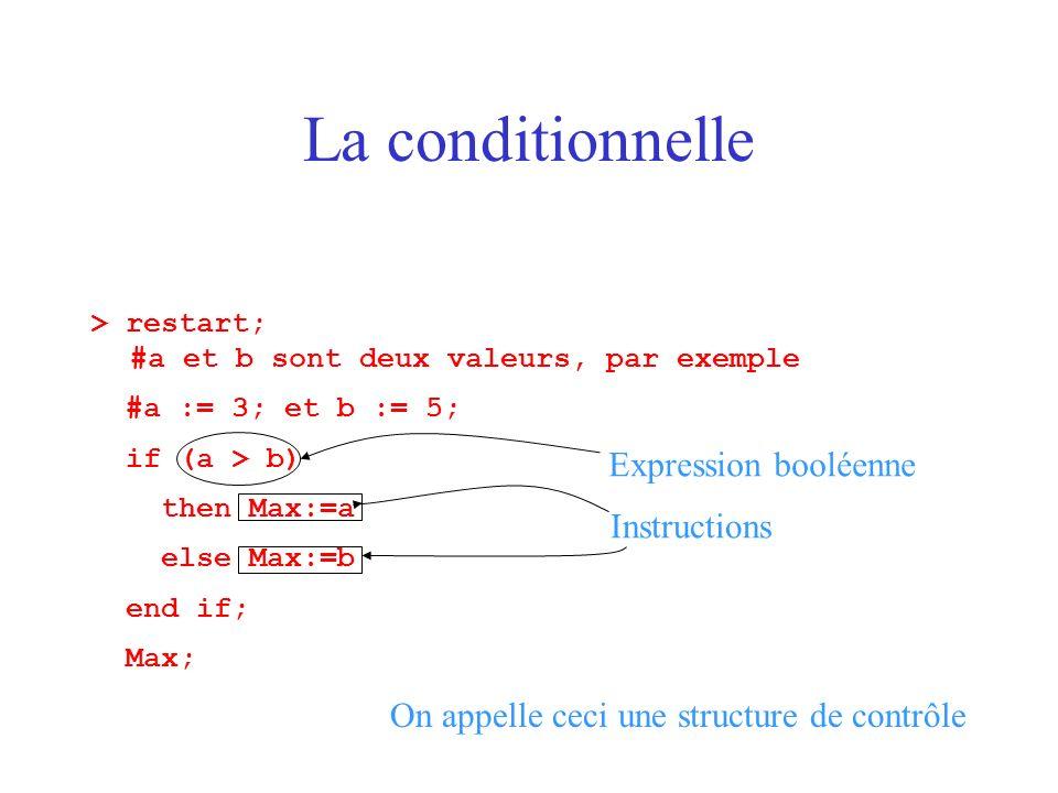 La conditionnelle > restart; #a et b sont deux valeurs, par exemple #a := 3; et b := 5; if (a > b) then Max:=a else Max:=b end if; Max; Expression boo