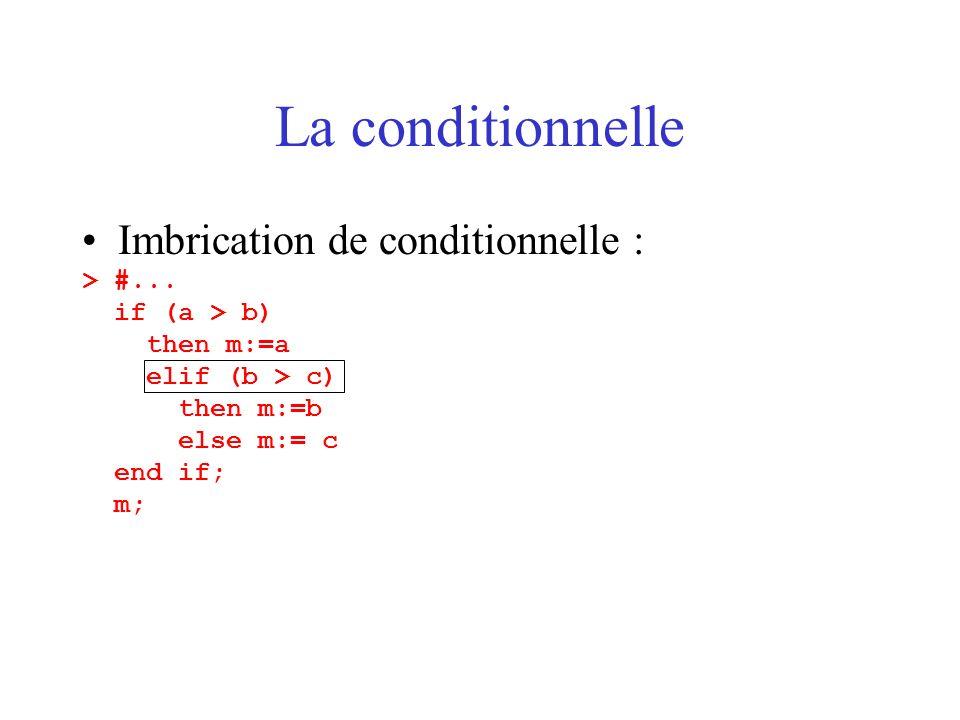La conditionnelle Imbrication de conditionnelle : > #... if (a > b) then m:=a elif (b > c) then m:=b else m:= c end if; m;
