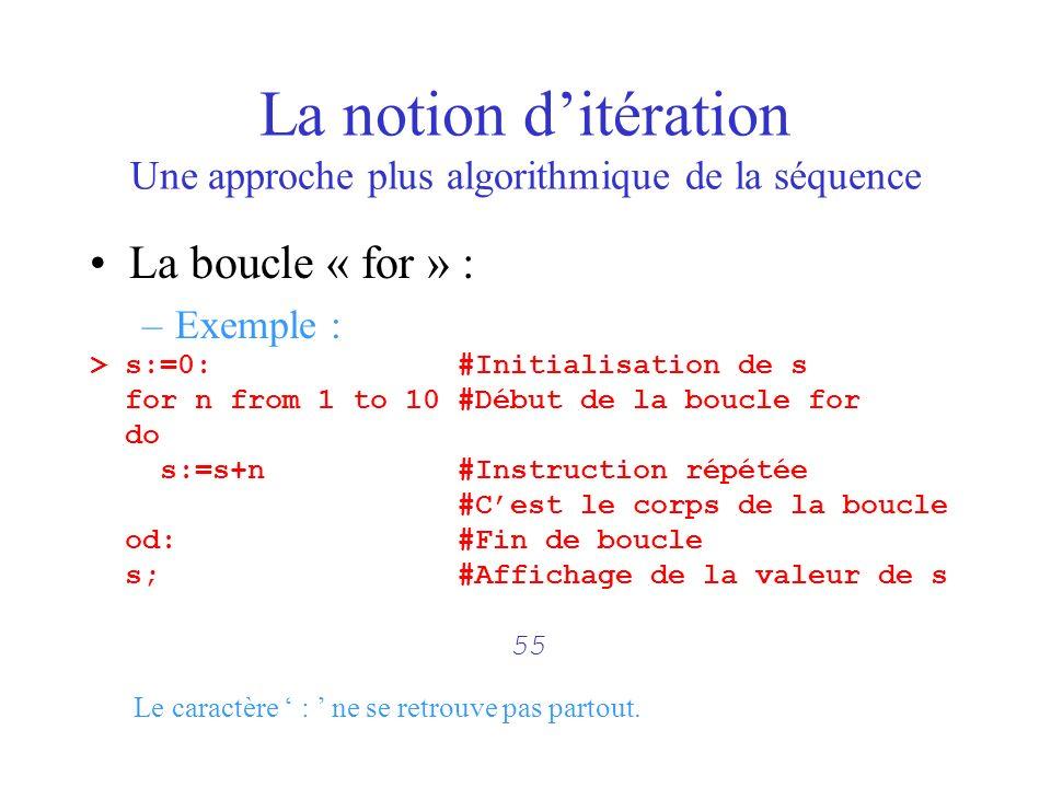La notion ditération Une approche plus algorithmique de la séquence La boucle « for » : –Exemple : > s:=0: #Initialisation de s for n from 1 to 10 #Dé