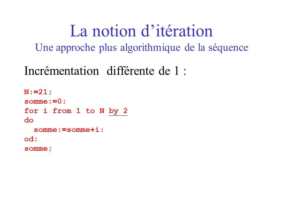 La notion ditération Une approche plus algorithmique de la séquence Incrémentation différente de 1 : N:=21; somme:=0: for i from 1 to N by 2 do somme: