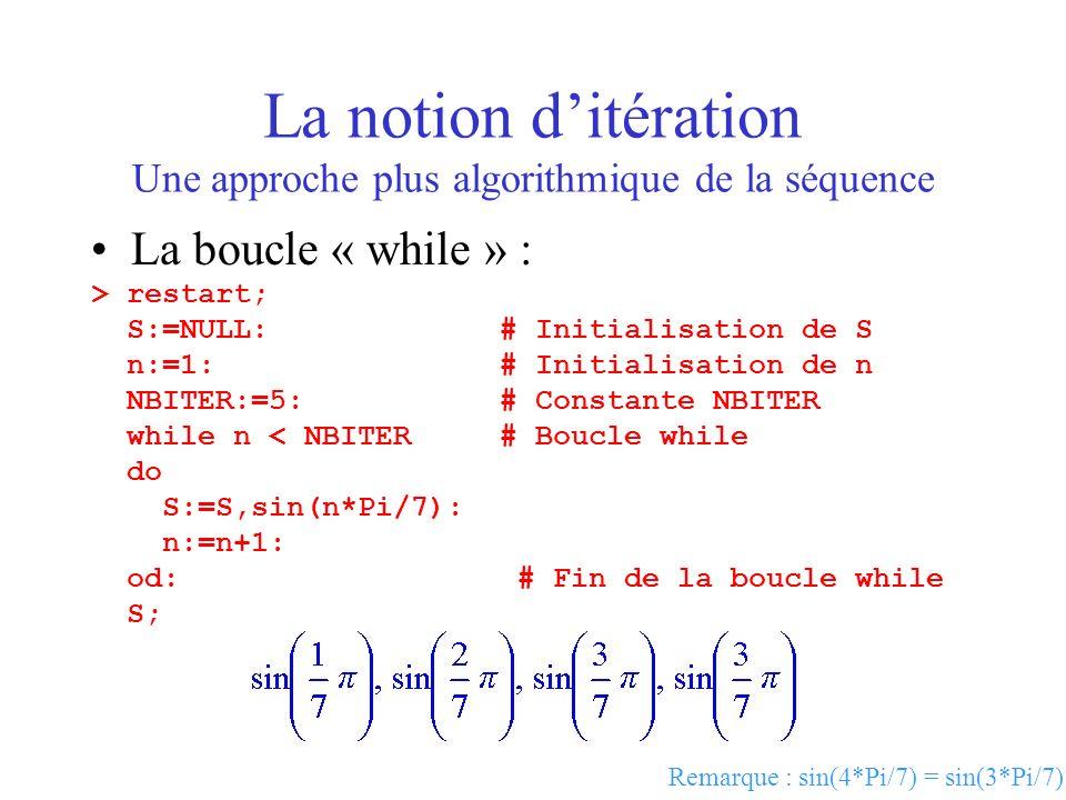 La notion ditération Une approche plus algorithmique de la séquence La boucle « while » : > restart; S:=NULL: # Initialisation de S n:=1: # Initialisa