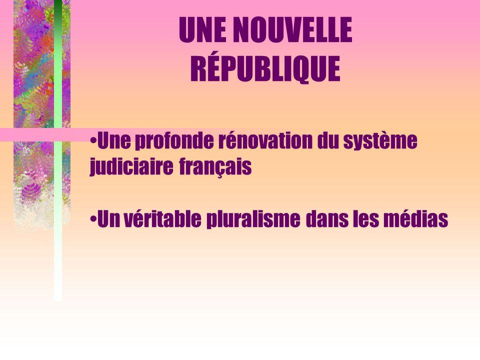 Une profonde rénovation du système judiciaire français Un véritable pluralisme dans les médias UNE NOUVELLE RÉPUBLIQUE