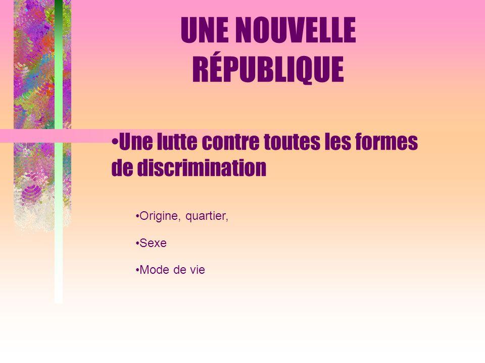 Une lutte contre toutes les formes de discrimination Origine, quartier, Sexe Mode de vie UNE NOUVELLE RÉPUBLIQUE