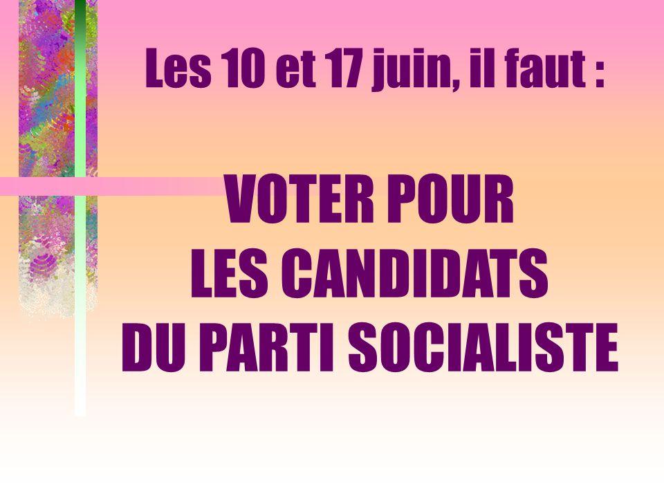 VOTER POUR LES CANDIDATS DU PARTI SOCIALISTE Les 10 et 17 juin, il faut :