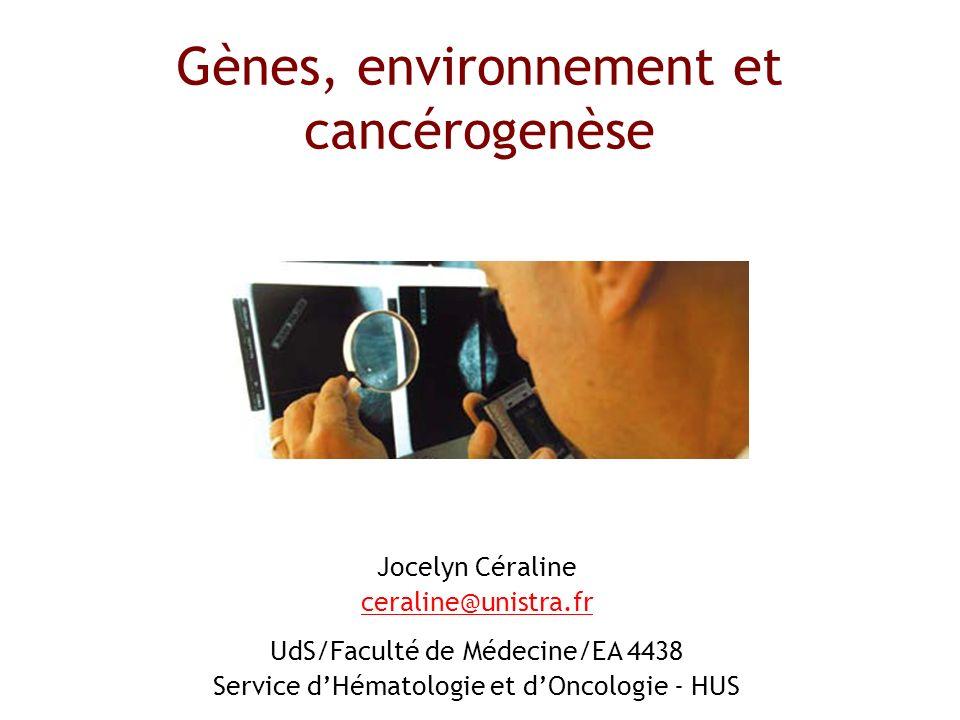 Jocelyn Céraline ceraline@unistra.fr UdS/Faculté de Médecine/EA 4438 Service dHématologie et dOncologie - HUS Gènes, environnement et cancérogenèse