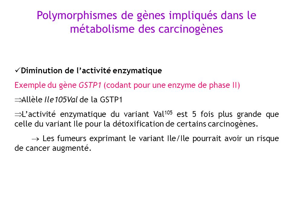 Diminution de lactivité enzymatique Exemple du gène GSTP1 (codant pour une enzyme de phase II) Allèle Ile105Val de la GSTP1 Lactivité enzymatique du v