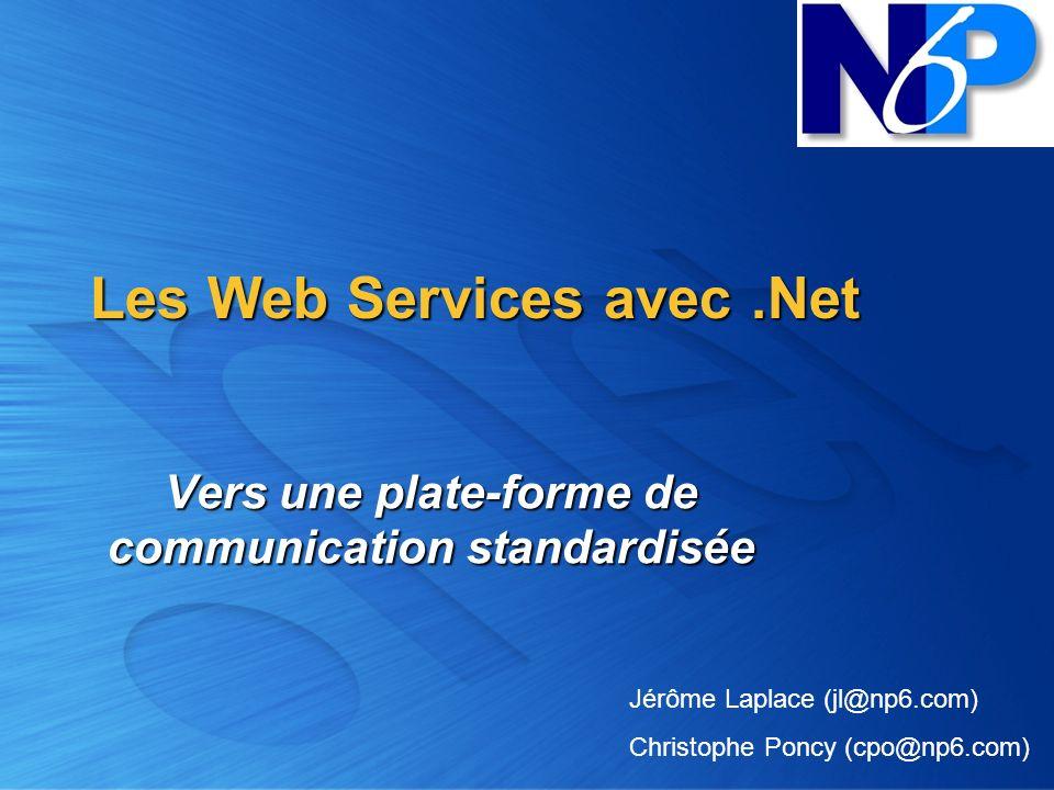 Les Web Services avec.Net Vers une plate-forme de communication standardisée Jérôme Laplace (jl@np6.com) Christophe Poncy (cpo@np6.com)