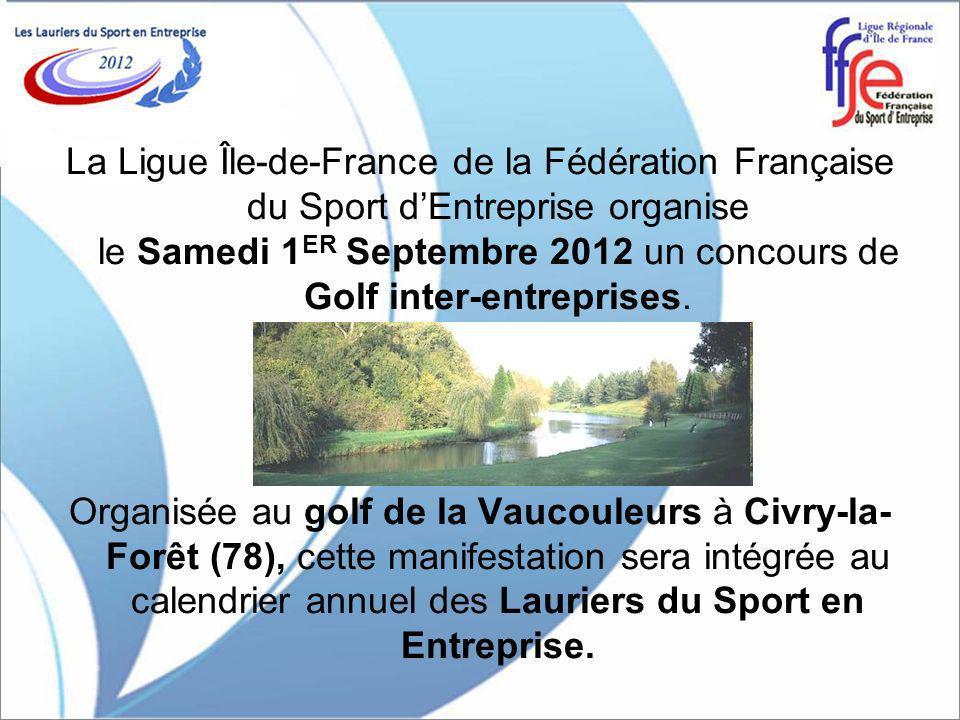 La Ligue Île-de-France de la Fédération Française du Sport dEntreprise organise le Samedi 1 ER Septembre 2012 un concours de Golf inter-entreprises.