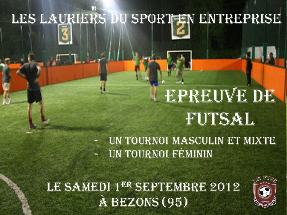 La Ligue Île-de-France de la Fédération Française du Sport dEntreprise organise, le Samedi 1 er Septembre 2012, à Bezons (95) une épreuve de FUTSAL (Foot Indoor) inter-entreprises.