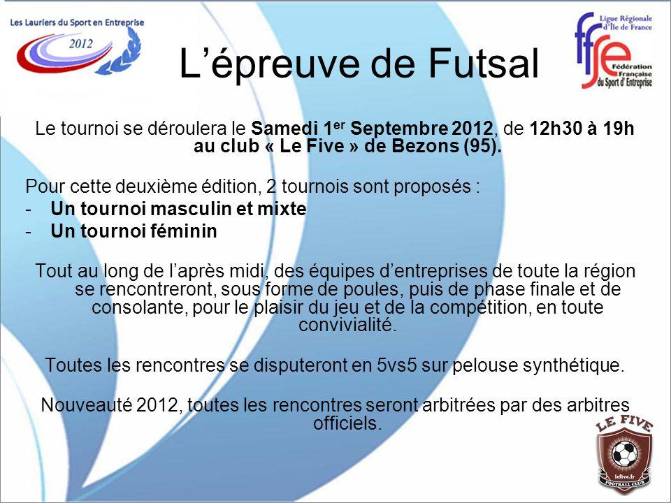 Lépreuve de Futsal Le tournoi se déroulera le Samedi 1 er Septembre 2012, de 12h30 à 19h au club « Le Five » de Bezons (95). Pour cette deuxième éditi