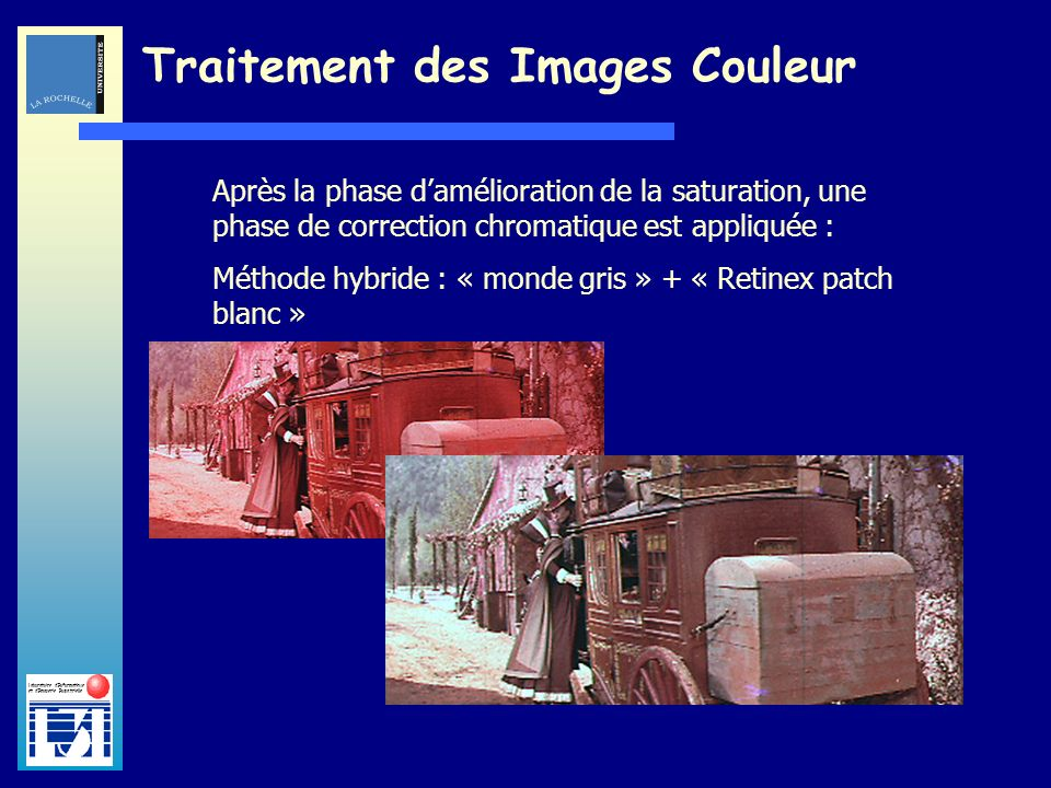 Laboratoire dInformatique et dImagerie Industrielle Traitement des Images Couleur Après la phase damélioration de la saturation, une phase de correction chromatique est appliquée : Méthode hybride : « monde gris » + « Retinex patch blanc »