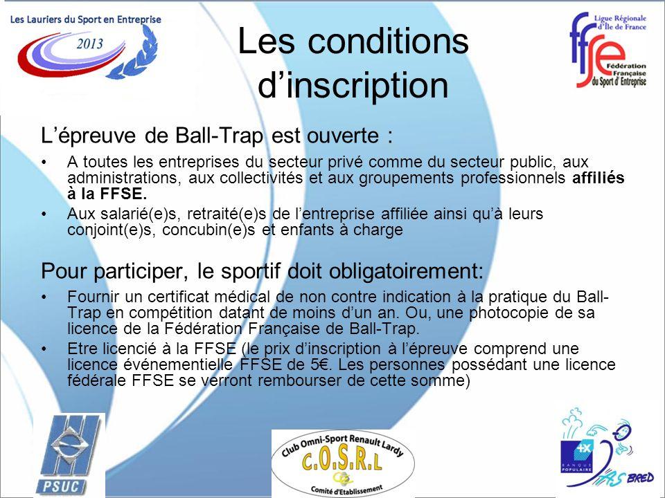 Les conditions dinscription Lépreuve de Ball-Trap est ouverte : A toutes les entreprises du secteur privé comme du secteur public, aux administrations, aux collectivités et aux groupements professionnels affiliés à la FFSE.
