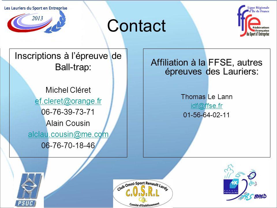 Contact Affiliation à la FFSE, autres épreuves des Lauriers: Thomas Le Lann idf@ffse.fr 01-56-64-02-11 Inscriptions à lépreuve de Ball-trap: Michel Cléret ef.cleret@orange.fr 06-76-39-73-71 Alain Cousin alclau.cousin@me.com 06-76-70-18-46