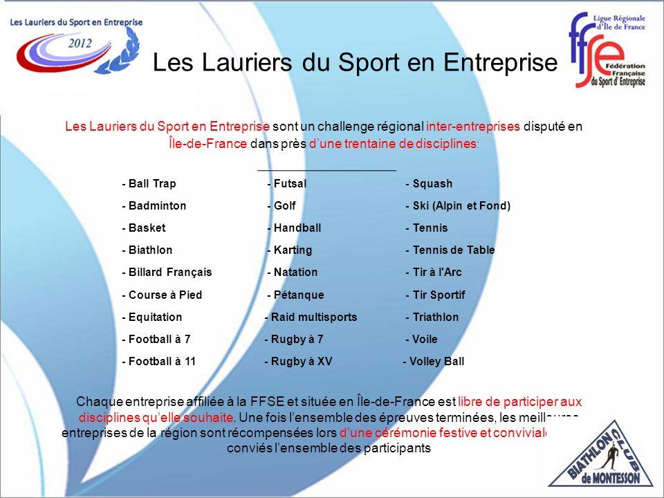 Les Lauriers du Sport en Entreprise Les Lauriers du Sport en Entreprise sont un challenge régional inter-entreprises disputé en Île-de-France dans près dune trentaine de disciplines : Chaque entreprise affiliée à la FFSE et située en Île-de-France est libre de participer aux disciplines quelle souhaite.