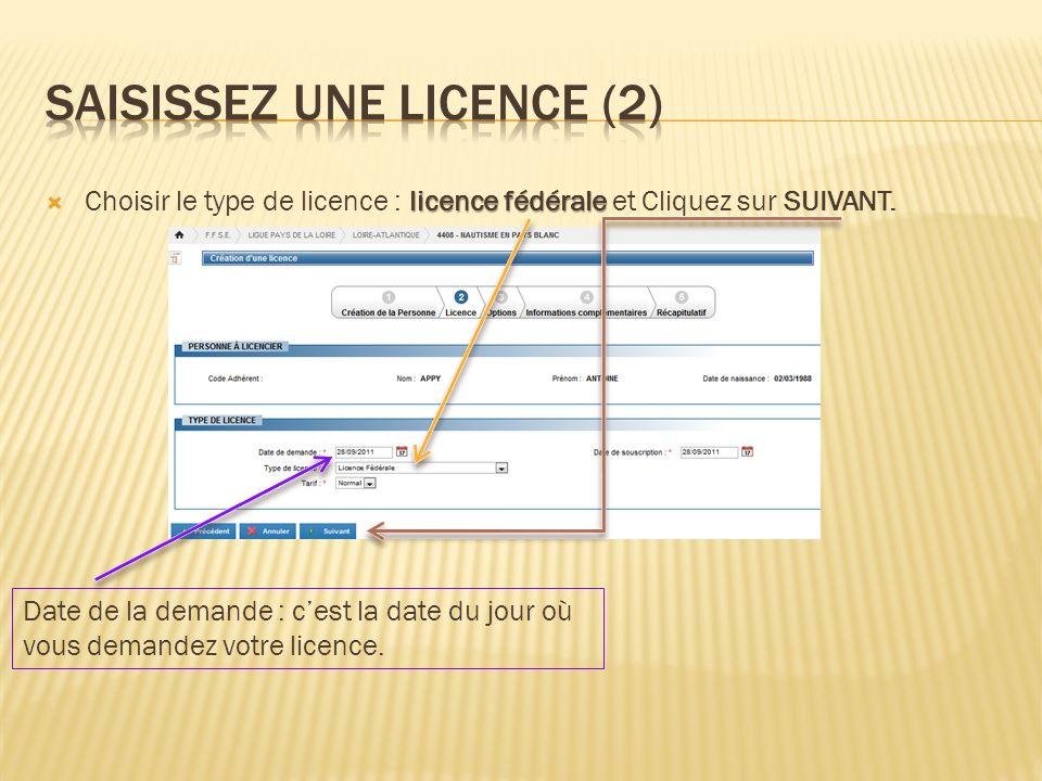 licence fédérale Choisir le type de licence : licence fédérale et Cliquez sur SUIVANT. Date de la demande : cest la date du jour où vous demandez votr