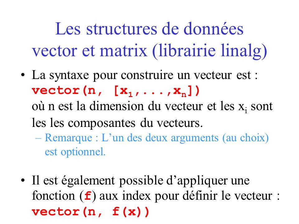 Les structures de données vector et matrix (librairie linalg) La syntaxe pour construire un vecteur est : vector(n, [x 1,...,x n ]) où n est la dimens