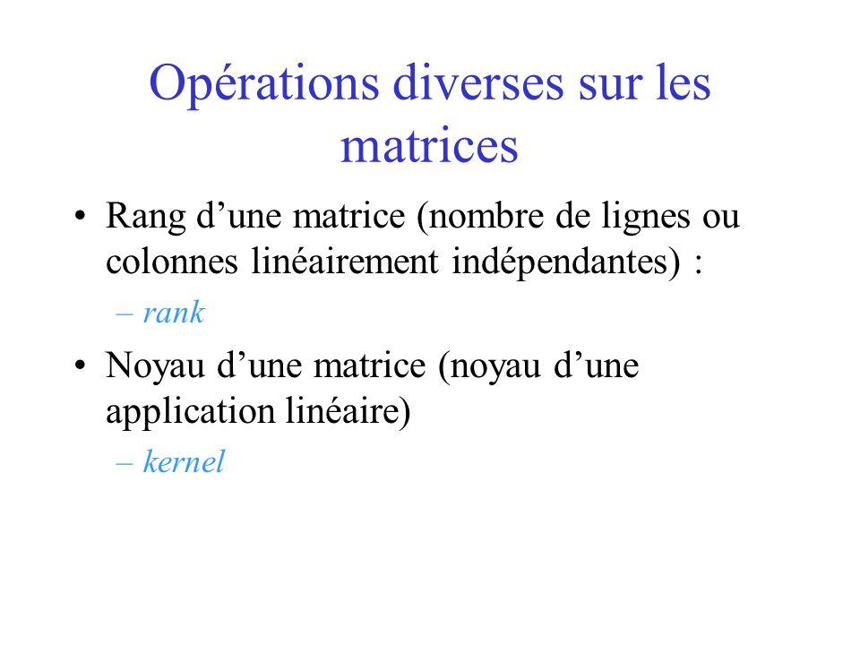 Opérations diverses sur les matrices Rang dune matrice (nombre de lignes ou colonnes linéairement indépendantes) : –rank Noyau dune matrice (noyau dun