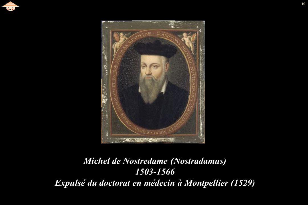10 Michel de Nostredame (Nostradamus) 1503-1566 Expulsé du doctorat en médecin à Montpellier (1529)