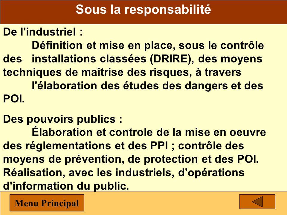 Sous la responsabilité De l industriel : Définition et mise en place, sous le contrôle des installations classées (DRIRE), des moyens techniques de maîtrise des risques, à travers l élaboration des études des dangers et des POI.