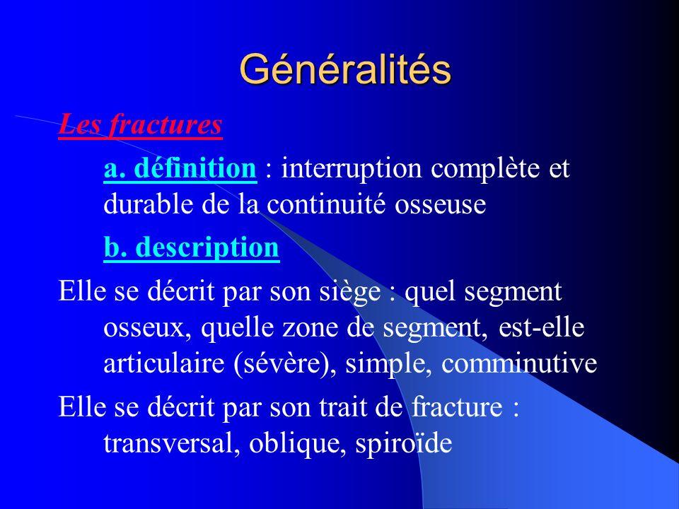 Généralités Les fractures a. définition : interruption complète et durable de la continuité osseuse b. description Elle se décrit par son siège : quel