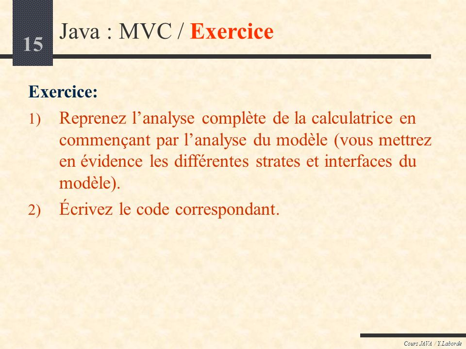 15 Cours JAVA / Y.Laborde Java : MVC / Exercice Exercice: 1) Reprenez lanalyse complète de la calculatrice en commençant par lanalyse du modèle (vous
