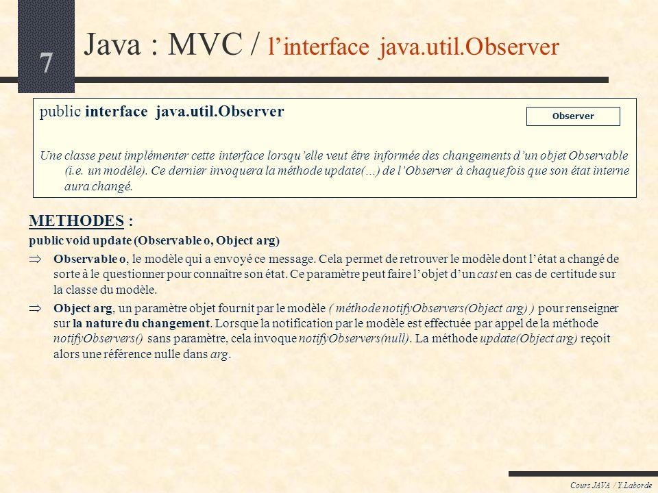8 Cours JAVA / Y.Laborde Java : MVC / la méthode notifyObservers(Object arg) Nécessité de largument non nul Cette méthode peut être utilisée lorsque lon désire fournir des renseignements aux vues sur la nature du changement produit dans le modèle.