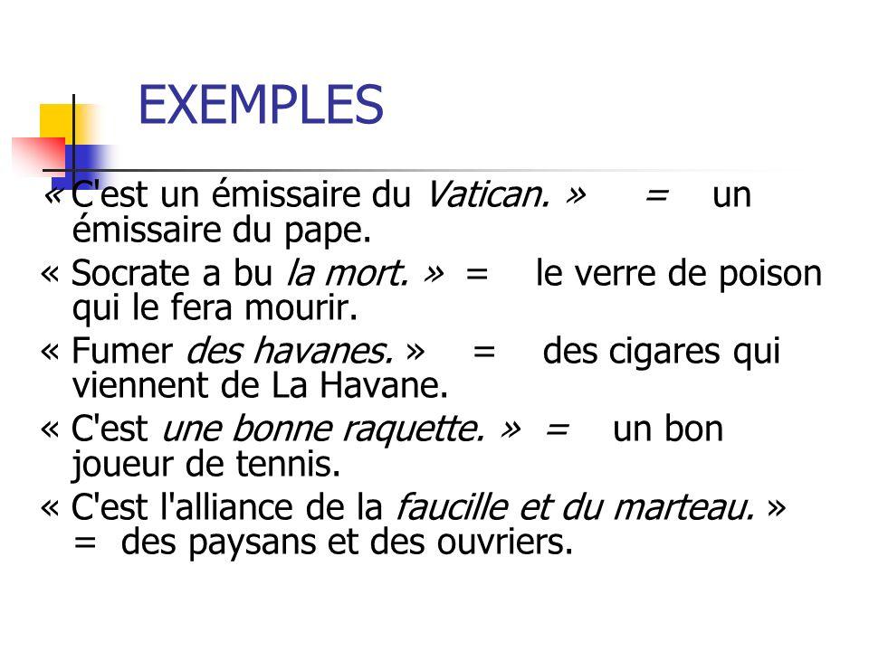 EXEMPLES « C'est un émissaire du Vatican. » = un émissaire du pape. « Socrate a bu la mort. » = le verre de poison qui le fera mourir. « Fumer des hav