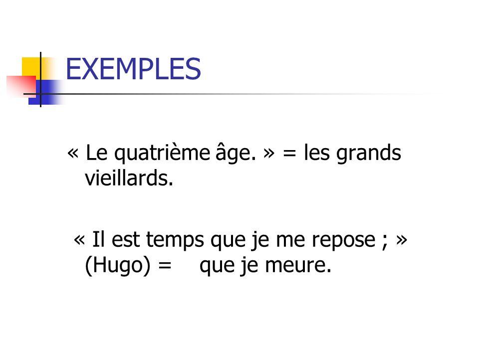 EXEMPLES « Le quatrième âge. » = les grands vieillards. « Il est temps que je me repose ; » (Hugo) = que je meure.