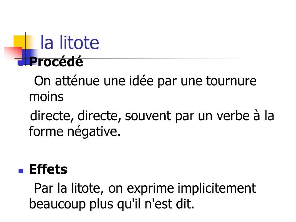 la litote Procédé On atténue une idée par une tournure moins directe, directe, souvent par un verbe à la forme négative. Effets Par la litote, on expr