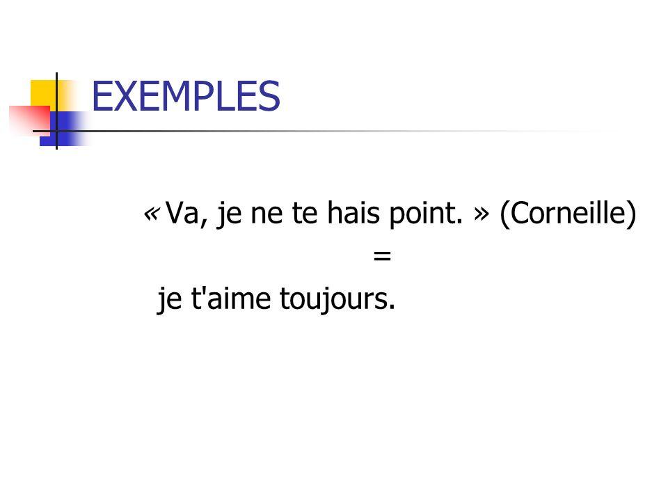 EXEMPLES « Va, je ne te hais point. » (Corneille) = je t'aime toujours.