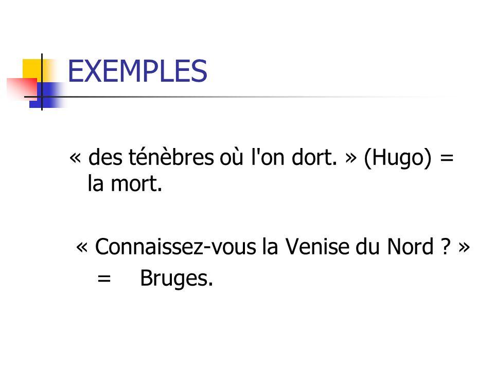 EXEMPLES « des ténèbres où l'on dort. » (Hugo) = la mort. « Connaissez-vous la Venise du Nord ? » = Bruges.