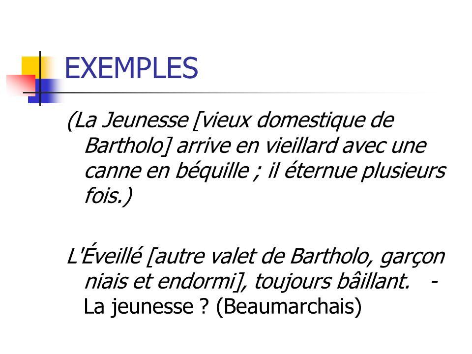 EXEMPLES (La Jeunesse [vieux domestique de Bartholo] arrive en vieillard avec une canne en béquille ; il éternue plusieurs fois.) L'Éveillé [autre val
