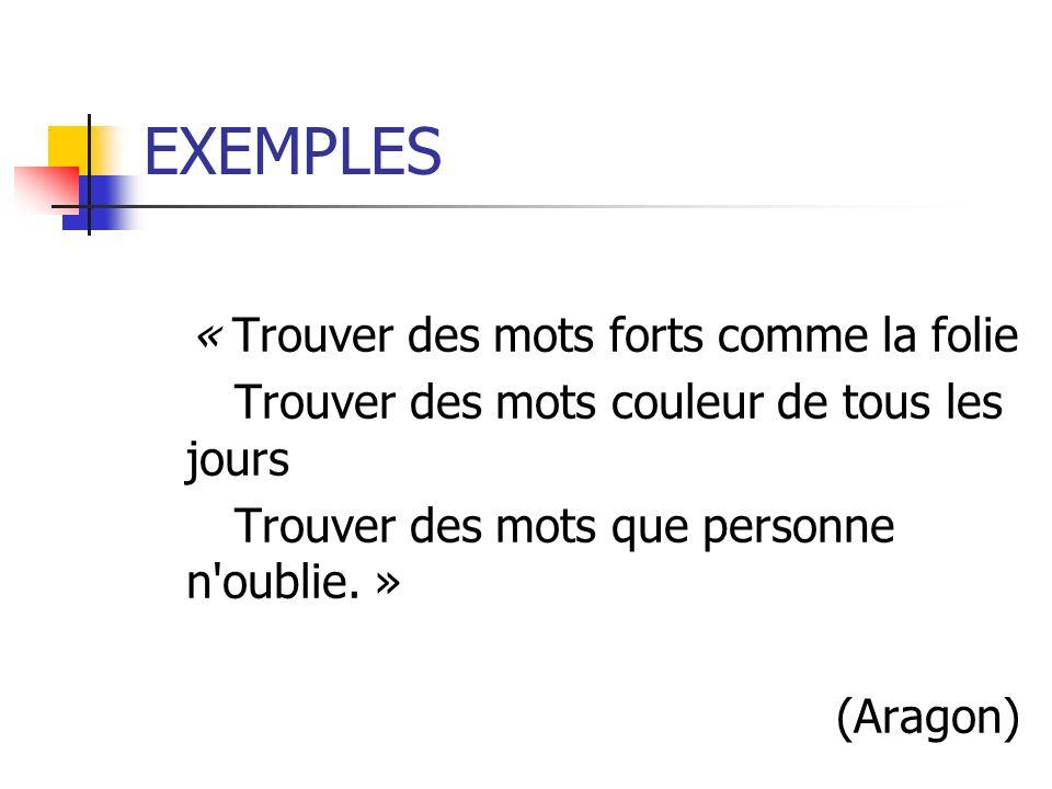 EXEMPLES « Trouver des mots forts comme la folie Trouver des mots couleur de tous les jours Trouver des mots que personne n'oublie. » (Aragon)