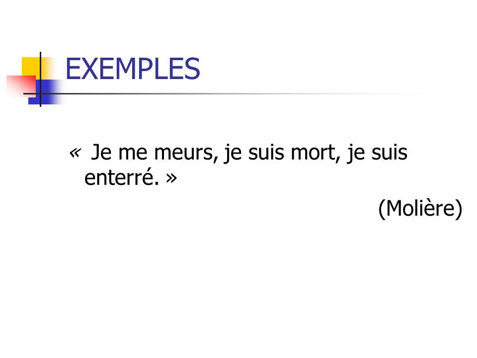 EXEMPLES « Je me meurs, je suis mort, je suis enterré. » (Molière)