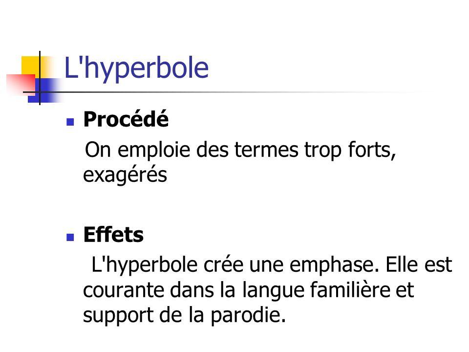 L'hyperbole Procédé On emploie des termes trop forts, exagérés Effets L'hyperbole crée une emphase. Elle est courante dans la langue familière et supp