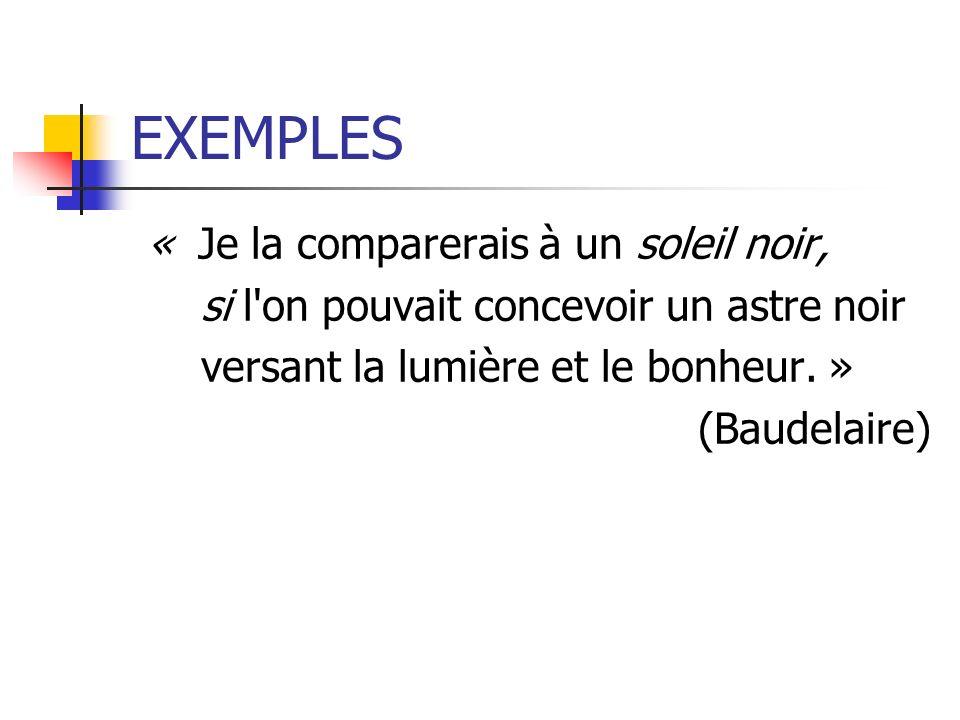 EXEMPLES « Je la comparerais à un soleil noir, si l'on pouvait concevoir un astre noir versant la lumière et le bonheur. » (Baudelaire)
