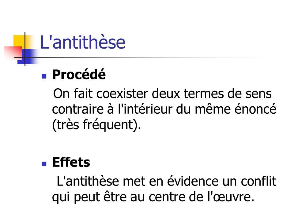 L'antithèse Procédé On fait coexister deux termes de sens contraire à l'intérieur du même énoncé (très fréquent). Effets L'antithèse met en évidence u