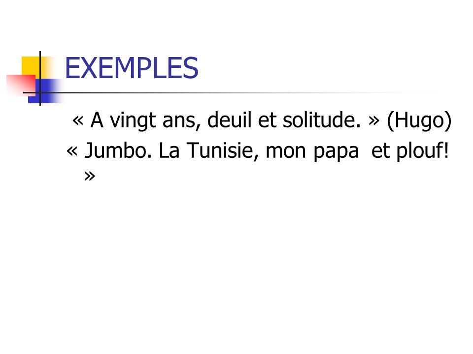 EXEMPLES « A vingt ans, deuil et solitude. » (Hugo) « Jumbo. La Tunisie, mon papa et plouf! »