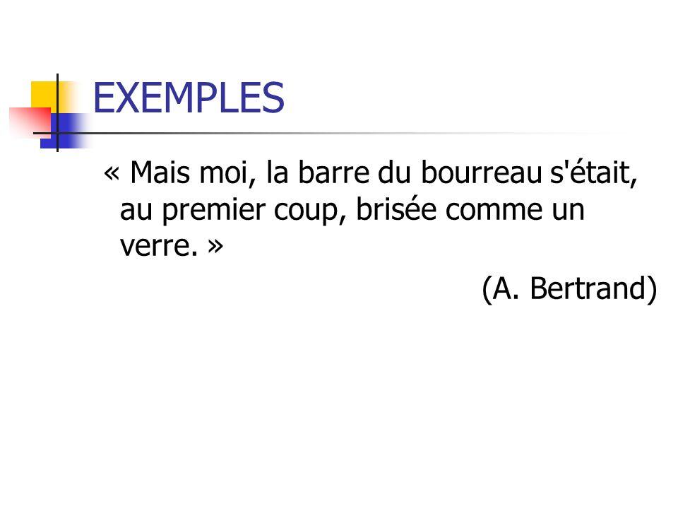 EXEMPLES « Mais moi, la barre du bourreau s'était, au premier coup, brisée comme un verre. » (A. Bertrand)
