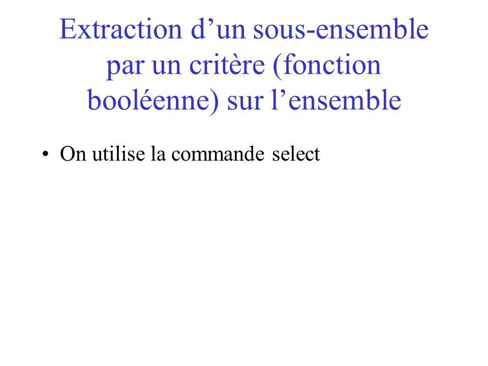 Extraction dun sous-ensemble par un critère (fonction booléenne) sur lensemble On utilise la commande select