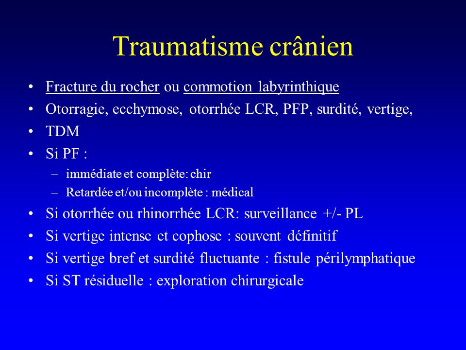 Traumatisme crânien Fracture du rocher ou commotion labyrinthique Otorragie, ecchymose, otorrhée LCR, PFP, surdité, vertige, TDM Si PF : –immédiate et