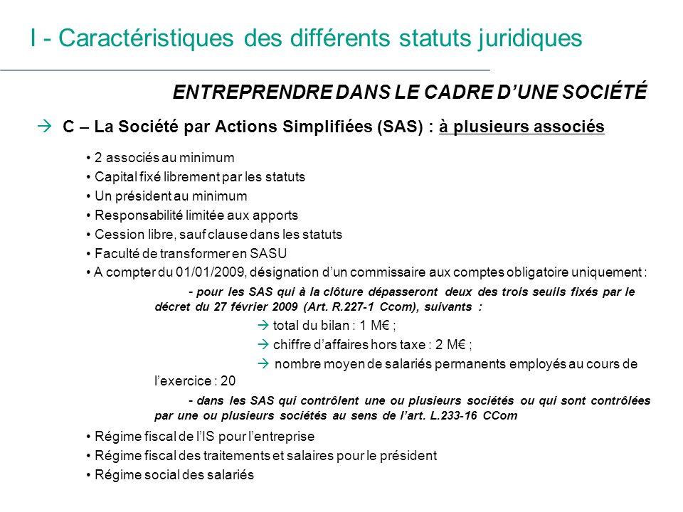 I - Caractéristiques des différents statuts juridiques C – La SAS : à un associé unique (SASU) Un associé unique, personne physique ou morale Capital fixé librement par les statuts : A compter du 01/01/2009, LME du 4 août 2008, art.