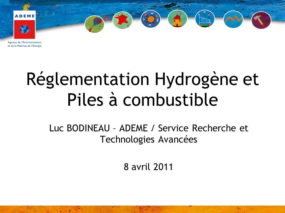 Réglementation Hydrogène et Piles à combustible Luc BODINEAU – ADEME / Service Recherche et Technologies Avancées 8 avril 2011