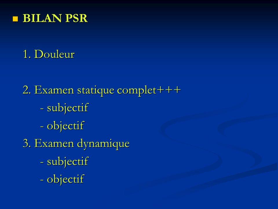 BILAN PSR BILAN PSR 1. Douleur 2. Examen statique complet+++ - subjectif - objectif 3. Examen dynamique - subjectif - objectif