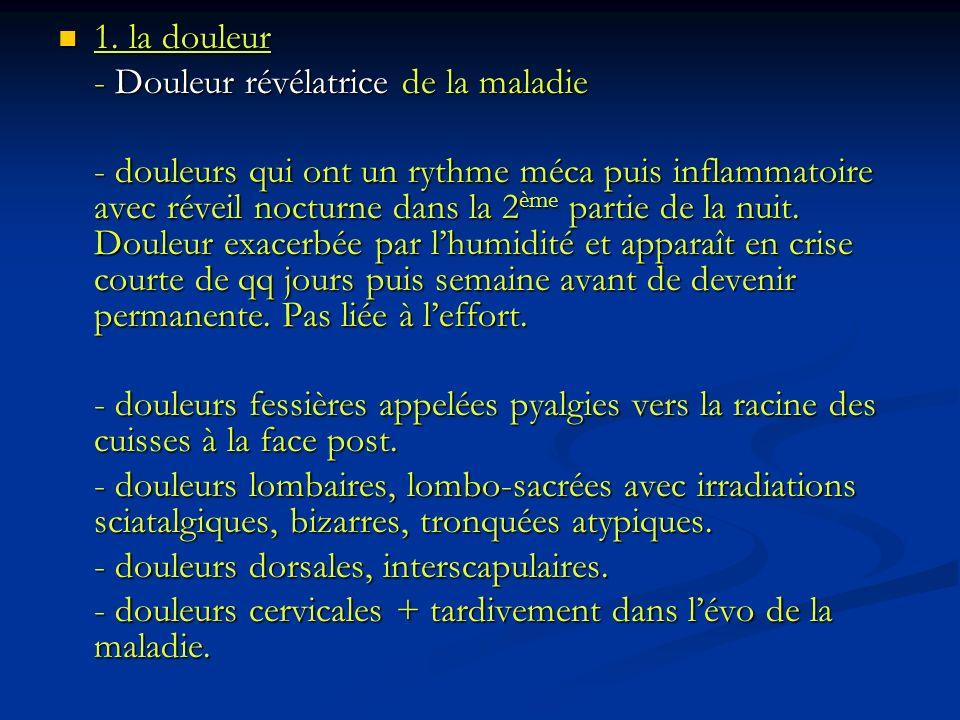 1. la douleur 1. la douleur - Douleur révélatrice de la maladie - douleurs qui ont un rythme méca puis inflammatoire avec réveil nocturne dans la 2 èm