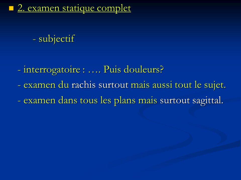 2. examen statique complet 2. examen statique complet - subjectif - interrogatoire : …. Puis douleurs? - examen du rachis surtout mais aussi tout le s